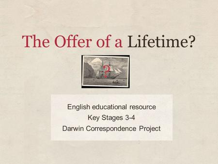 The Offer of a Lifetime? English educational resource Key Stages 3-4 Darwin Correspondence Project.