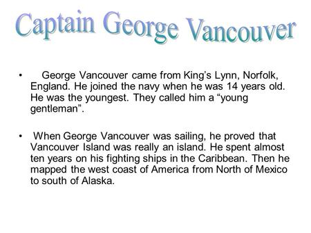 "George Vancouver came from King's Lynn, Norfolk, England. He joined the navy when he was 14 years old. He was the youngest. They called him a ""young gentleman""."