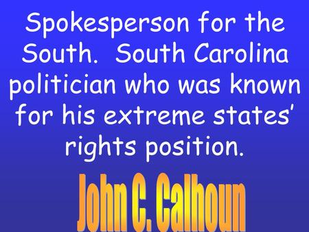 Spokesperson for the South. South Carolina politician who was known for his extreme states' rights position.