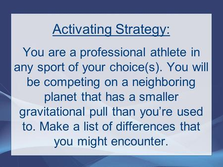 Activating Strategy: You are a professional athlete in any sport of your choice(s). You will be competing on a neighboring planet that has a smaller gravitational.