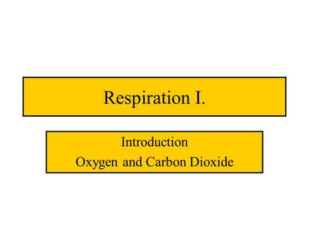 Respiration I. Introduction Oxygen and Carbon Dioxide.