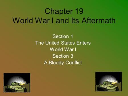 Chapter 19 World War I and Its Aftermath Section 1 The United States Enters World War I Section 3 A Bloody Conflict.