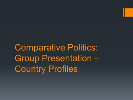 Comparative Politics: Group Presentation – Country Profiles.