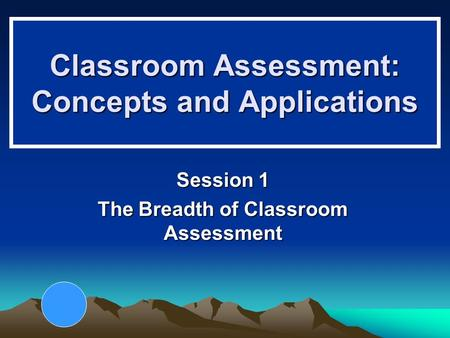 Classroom Assessment: Concepts and Applications Session 1 The Breadth of Classroom Assessment.