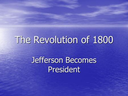 The Revolution of 1800 Jefferson Becomes President.