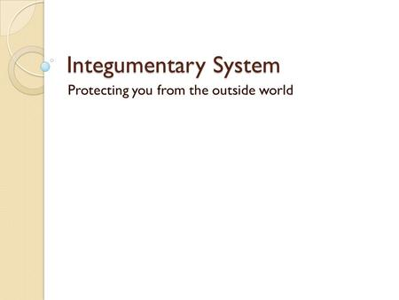 Integumentary System Protecting you from the outside world.