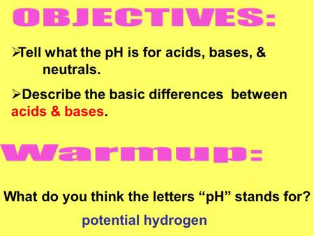" Tell what the pH is for acids, bases, & neutrals.  Describe the basic differences between acids & bases. What do you think the letters ""pH"" stands for?"