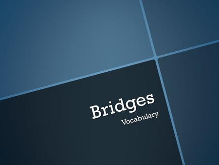 Bridges Vocabulary. Bridge  A structure used to help people cross valleys, rivers and bodies of water.