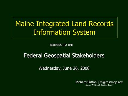 Maine Integrated Land Records Information System Federal Geospatial Stakeholders Wednesday, June 26, 2008 Richard Sutton | James W. Sewall.
