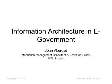 Zagreb Nov 5 2009 Information Reports Ltd Information Architecture in E- Government John Akeroyd Information Management Consultant & Research Fellow, UCL,