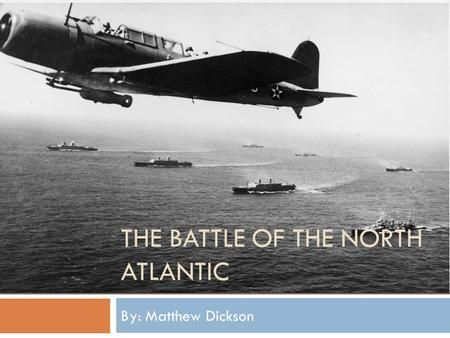 THE BATTLE OF THE NORTH ATLANTIC By: Matthew Dickson.