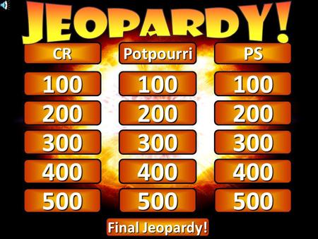 100 CRPotpourriPS 200 300 100 200 300 100 200 300 Final Jeopardy! Final Jeopardy! 400 500 400 500 400 500.