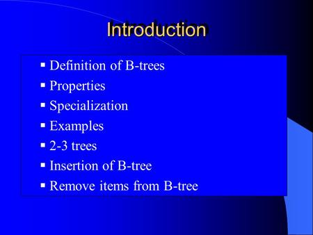 IntroductionIntroduction  Definition of B-trees  Properties  Specialization  Examples  2-3 trees  Insertion of B-tree  Remove items from B-tree.