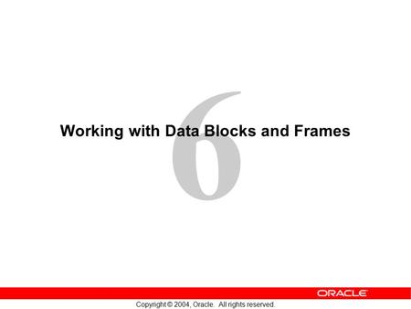 6 Copyright © 2004, Oracle. All rights reserved. Working with Data Blocks and Frames.