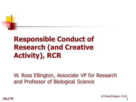 1 CReATE W. Ross Ellington, Ph.D. Responsible Conduct of Research (and Creative Activity), RCR W. Ross Ellington, Associate VP for Research and Professor.