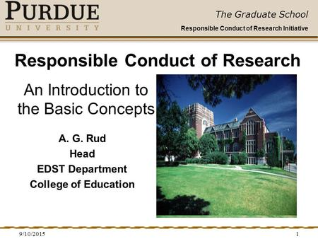 The Graduate School Responsible Conduct of Research Initiative 9/10/20151 Responsible Conduct of Research A. G. Rud Head EDST Department College of Education.