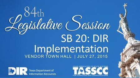 SB 20: DIR Implementation VENDOR TOWN HALL | JULY 27, 2015 Texas Department of Information Resources.