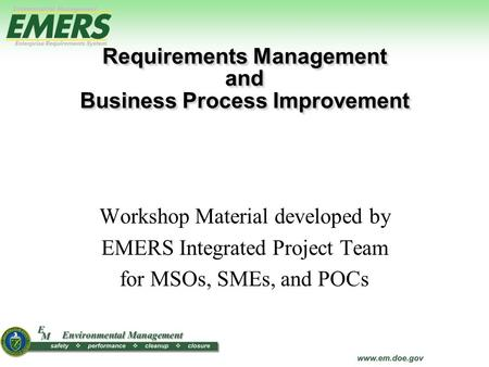 Workshop Material developed by EMERS Integrated Project Team for MSOs, SMEs, and POCs Requirements Management and Business Process Improvement Requirements.
