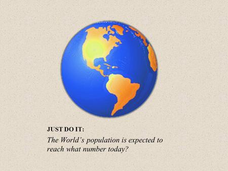 JUST DO IT: The World's population is expected to reach what number today?