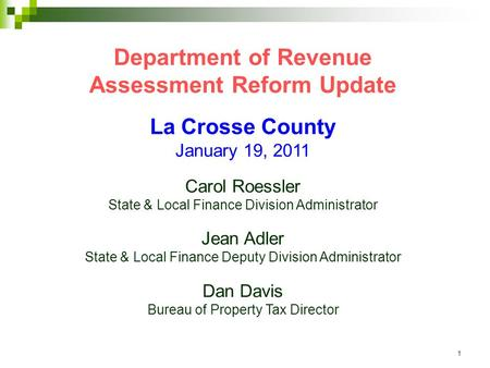 1 Department of Revenue Assessment Reform Update La Crosse County January 19, 2011 Carol Roessler State & Local Finance Division Administrator Jean Adler.