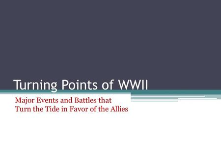 Turning Points of WWII Major Events and Battles that Turn the Tide in Favor of the Allies.