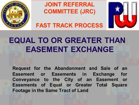JOINT REFERRAL COMMITTEE (JRC) FAST TRACK PROCESS EQUAL TO OR GREATER THAN EASEMENT EXCHANGE Request for the Abandonment and Sale of an Easement or Easements.