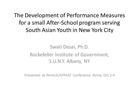 The Development of Performance Measures for a small After-School program serving South Asian Youth in New York City Swati Desai, Ph.D. Rockefeller Institute.