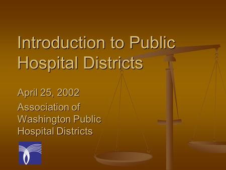 Introduction to Public Hospital Districts April 25, 2002 Association of Washington Public Hospital Districts.