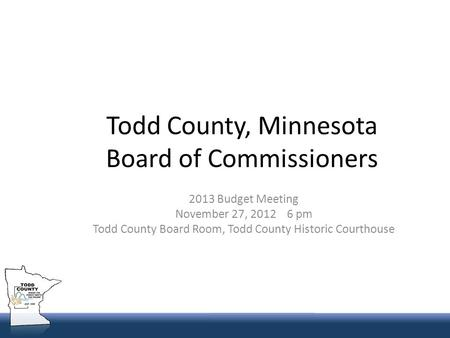 Todd County, Minnesota Board of Commissioners 2013 Budget Meeting November 27, 2012 6 pm Todd County Board Room, Todd County Historic Courthouse.
