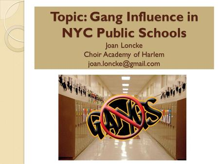 Topic: Gang Influence in NYC Public Schools Joan Loncke Choir Academy of Harlem