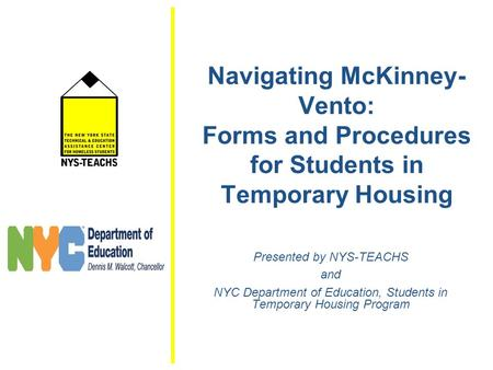 Navigating McKinney- Vento: Forms and Procedures for Students in Temporary Housing Presented by NYS-TEACHS and NYC Department of Education, Students in.