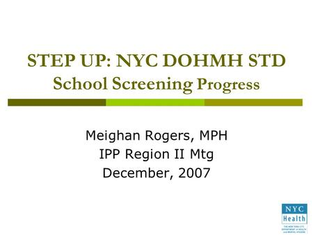 STEP UP: NYC DOHMH STD School Screening Progress Meighan Rogers, MPH IPP Region II Mtg December, 2007.