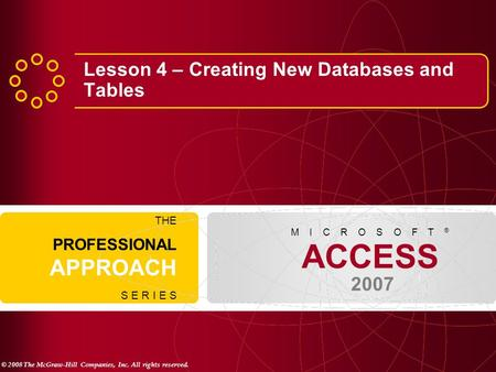 © 2008 The McGraw-Hill Companies, Inc. All rights reserved. ACCESS 2007 M I C R O S O F T ® THE PROFESSIONAL APPROACH S E R I E S Lesson 4 – Creating New.