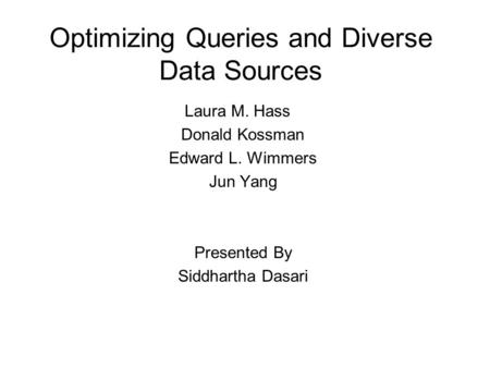 Optimizing Queries and Diverse Data Sources Laura M. Hass Donald Kossman Edward L. Wimmers Jun Yang Presented By Siddhartha Dasari.