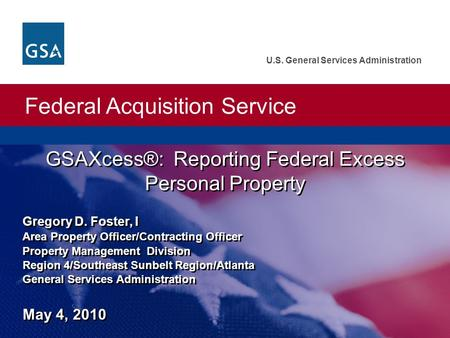Federal Acquisition Service U.S. General Services Administration Gregory D. Foster, I Area Property Officer/Contracting Officer Property Management Division.