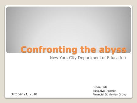 Confronting the abyss New York City Department of Education Susan Olds Executive Director Financial Strategies Group October 21, 2010.