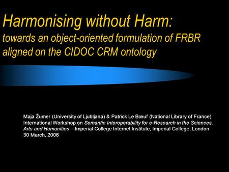 Harmonising without Harm: towards an object-oriented formulation of FRBR aligned on the CIDOC CRM ontology Maja Žumer (University of Ljubljana) & Patrick.
