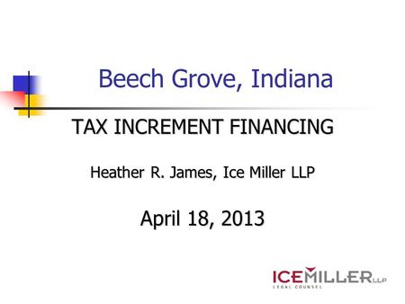Beech Grove, Indiana TAX INCREMENT FINANCING Heather R. James, Ice Miller LLP April 18, 2013.