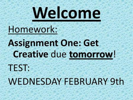 Welcome Homework: tomorrow Assignment One: Get Creative due tomorrow! TEST: WEDNESDAY FEBRUARY 9th.