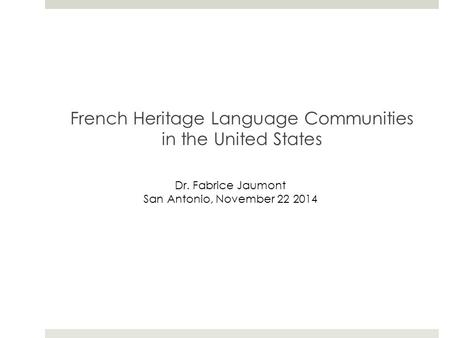 French Heritage Language Communities in the United States Dr. Fabrice Jaumont San Antonio, November 22 2014.