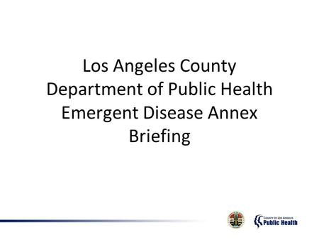 Los Angeles County Department of Public Health Emergent Disease Annex Briefing.