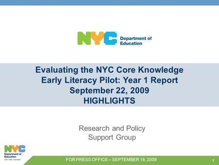 1 Evaluating the NYC Core Knowledge Early Literacy Pilot: Year 1 Report September 22, 2009 HIGHLIGHTS Research and Policy Support Group FOR PRESS OFFICE.