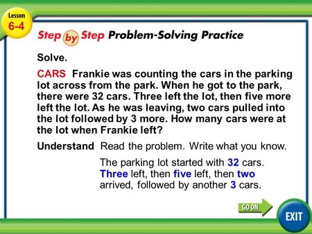 Lesson 6-4 Example 5 6-4 Solve. CARS Frankie was counting the cars in the parking lot across from the park. When he got to the park, there were 32 cars.