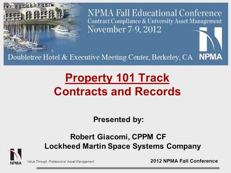 2012 NPMA Fall Conference Value Through Professional Asset Management Property 101 Track Contracts and Records Presented by: Robert Giacomi, CPPM CF Lockheed.
