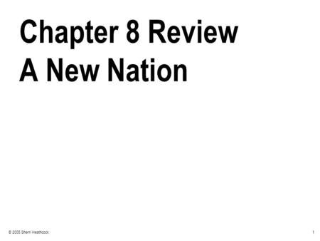 1© 2005 Sherri Heathcock Chapter 8 Review A New Nation.