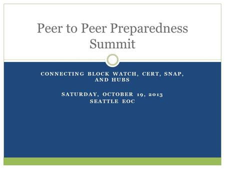 CONNECTING BLOCK WATCH, CERT, SNAP, AND HUBS SATURDAY, OCTOBER 19, 2013 SEATTLE EOC Peer to Peer Preparedness Summit.