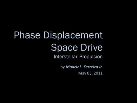 Phase Displacement Space Drive Interstellar Propulsion by Moacir L. Ferreira Jr. May 03, 2011.