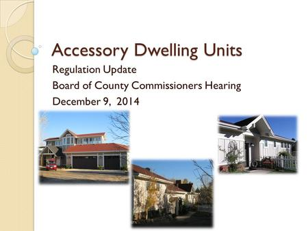 Accessory Dwelling Units Regulation Update Board of County Commissioners Hearing December 9, 2014.
