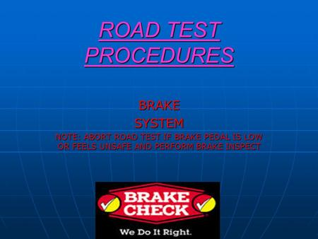 ROAD TEST PROCEDURES BRAKESYSTEM NOTE: ABORT ROAD TEST IF BRAKE PEDAL IS LOW OR FEELS UNSAFE AND PERFORM BRAKE INSPECT.
