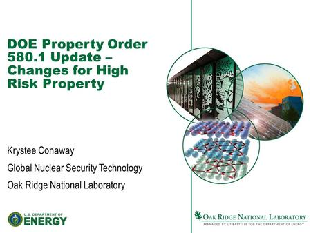 DOE Property Order 580.1 Update – Changes for High Risk Property Krystee Conaway Global Nuclear Security Technology Oak Ridge National Laboratory.